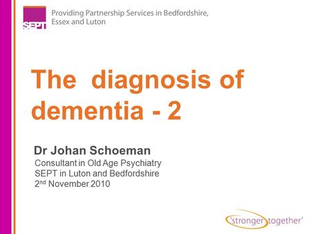 The diagnosis of dementia - 2 Dr Johan Schoeman Consultant in Old Age Psychiatry SEPT in Luton and Bedfordshire 2 nd November 2010.