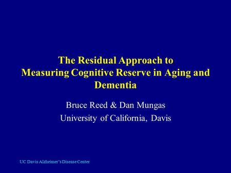 UC Davis Alzheimer's Disease Center The Residual Approach to Measuring Cognitive Reserve in Aging and Dementia Bruce Reed & Dan Mungas University of California,