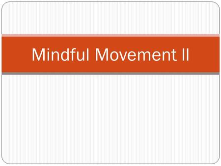 Mindful Movement ll. More about mindful movement Mindful movement begins with a developing awareness of our constantly changing physical sensations We.