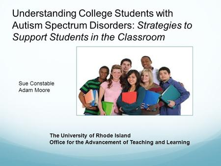 Understanding College Students with Autism Spectrum Disorders: Strategies to Support Students in the Classroom The University of Rhode Island Office for.