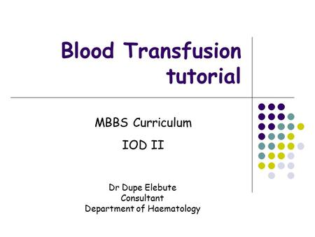 Blood Transfusion tutorial MBBS Curriculum IOD II Dr Dupe Elebute Consultant Department of Haematology.