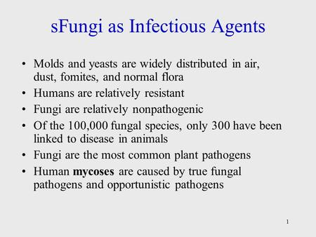 1 sFungi as Infectious Agents Molds and yeasts are widely distributed in air, dust, fomites, and normal flora Humans are relatively resistant Fungi are.
