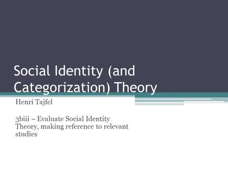 Social Identity (and Categorization) Theory Henri Tajfel 3biii – Evaluate Social Identity Theory, making reference to relevant studies.