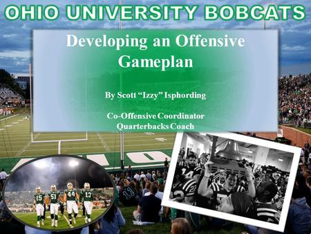 "Developing an Offensive Gameplan By Scott ""Izzy"" Isphording Co-Offensive Coordinator Quarterbacks Coach."
