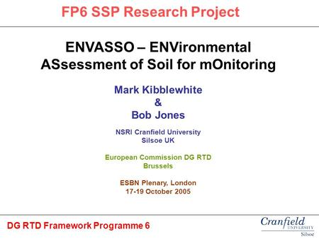 ENVASSO – ENVironmental ASsessment of Soil for mOnitoring Mark Kibblewhite & Bob Jones NSRI Cranfield University Silsoe UK European Commission DG RTD Brussels.