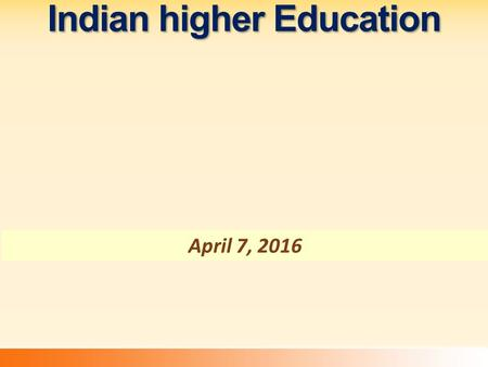 Indian higher Education April 7, 2016. Growth Of Higher Education Institutions 1950-512014-15Fold Increase Universities (in Ten)3.284 +26.37 Colleges.