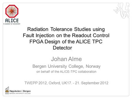 Radiation Tolerance Studies using Fault Injection on the Readout Control FPGA Design of the ALICE TPC Detector Johan Alme Bergen University College, Norway.