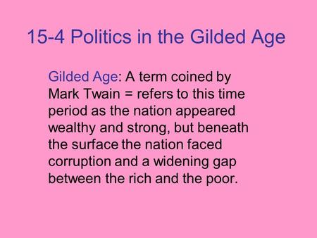 15-4 Politics in the Gilded Age Gilded Age: A term coined by Mark Twain = refers to this time period as the nation appeared wealthy and strong, but beneath.