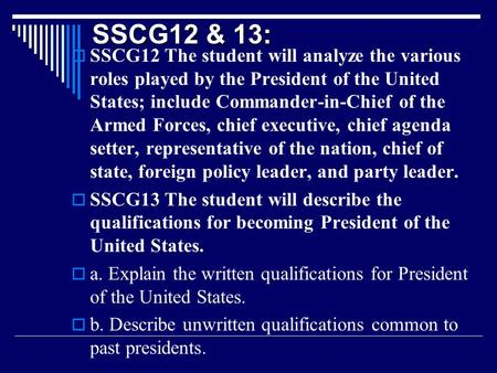 SSCG12 & 13:  SSCG12 The student will analyze the various roles played by the President of the United States; include Commander-in-Chief of the Armed.
