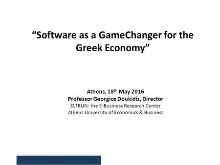 "Athens, 18 th May 2016 Professor Georgios Doukidis, Director ELTRUN: the E-Business Research Center Athens University of Economics & Business ""Software."