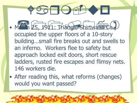 Warm-up (11/07) March 25, 1911: Triangle Shirtwaist Co., occupied the upper floors of a 10-story building…small fire breaks out and swells to an inferno.