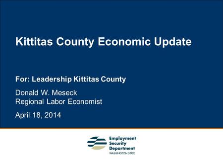 1 For: Leadership Kittitas County Donald W. Meseck Regional Labor Economist April 18, 2014 Kittitas County Economic Update.