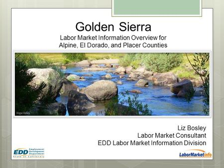 Liz Bosley Labor Market Consultant EDD Labor Market Information Division Golden Sierra Labor Market Information Overview for Alpine, El Dorado, and Placer.