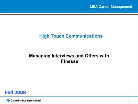 Fall 2008 High Touch Communications Managing Interviews and Offers with Finesse MBA Career Management.