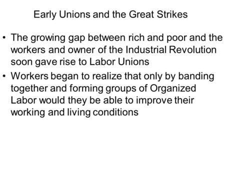Early Unions and the Great Strikes The growing gap between rich and poor and the workers and owner of the Industrial Revolution soon gave rise to Labor.
