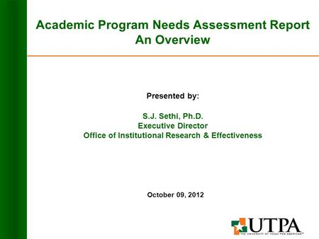 Academic Program Needs Assessment Report An Overview Presented by: S.J. Sethi, Ph.D. Executive Director Office of Institutional Research & Effectiveness.