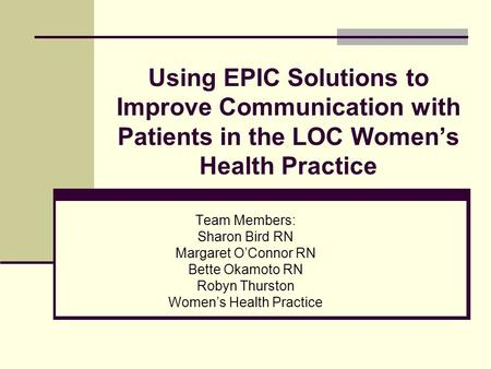 Using EPIC Solutions to Improve Communication with Patients in the LOC Women's Health Practice Team Members: Sharon Bird RN Margaret O'Connor RN Bette.