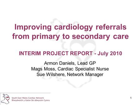 1 Improving cardiology referrals from primary to secondary care INTERIM PROJECT REPORT - July 2010 Armon Daniels, Lead GP Mags Moss, Cardiac Specialist.