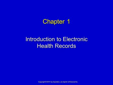 Chapter 1 Introduction to Electronic Health Records Copyright © 2011 by Saunders, an imprint of Elsevier Inc.