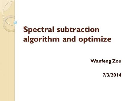 Spectral subtraction algorithm and optimize Wanfeng Zou 7/3/2014.