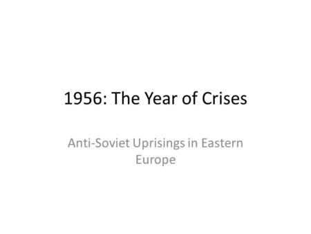 1956: The Year of Crises Anti-Soviet Uprisings in Eastern Europe.