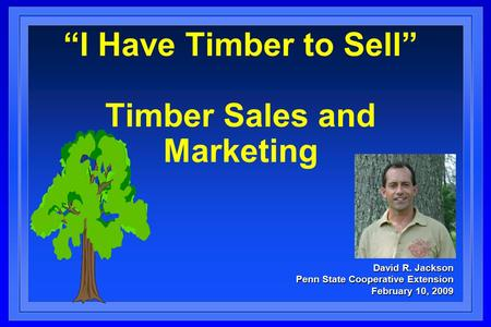 "David R. Jackson Penn State Cooperative Extension February 10, 2009 ""I Have Timber to Sell"" Timber Sales and Marketing."