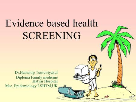 1 Evidence based health SCREENING Dr.Hathaitip Tumviriyakul Diploma Family medicine,Hatyai Hospital Msc. Epidemiology LSHTM,UK.