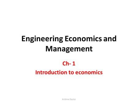 Engineering Economics and Management Ch- 1 Introduction to economics Krishna Doctor.