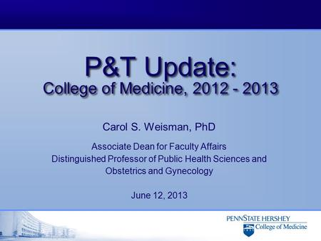 P&T Update: College of Medicine, 2012 - 2013 Carol S. Weisman, PhD Associate Dean for Faculty Affairs Distinguished Professor of Public Health Sciences.