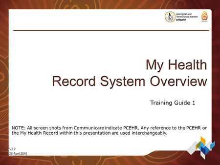 V2.2 26 April 2016 Training Guide 1 NOTE: All screen shots from Communicare indicate PCEHR. Any reference to the PCEHR or the My Health Record within this.