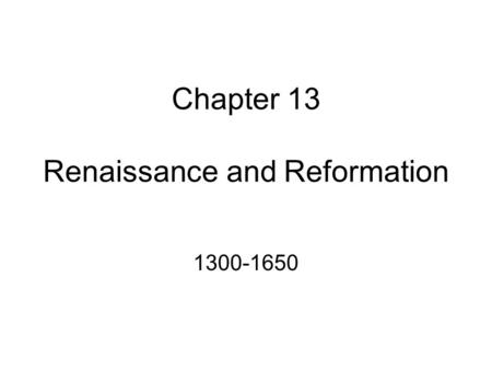 Chapter 13 Renaissance and Reformation 1300-1650.