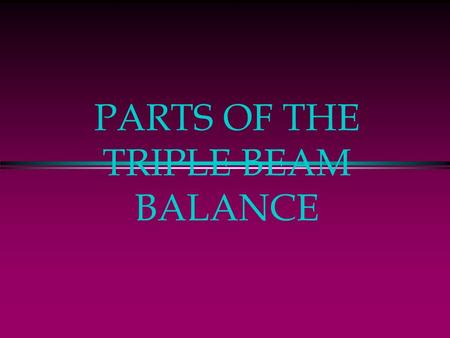 "PARTS OF THE TRIPLE BEAM BALANCE. The Triple Beam Balance Is used to measure MASS … or how much ""stuff"" is inside something Measurements are in grams."
