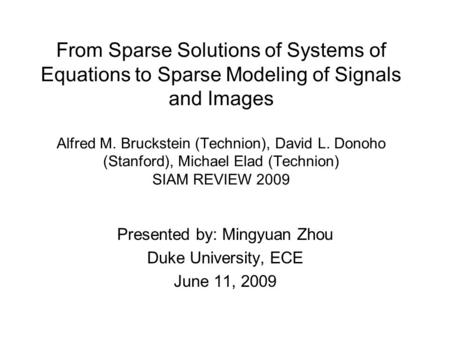 From Sparse Solutions of Systems of Equations to Sparse Modeling of Signals and Images Alfred M. Bruckstein (Technion), David L. Donoho (Stanford), Michael.