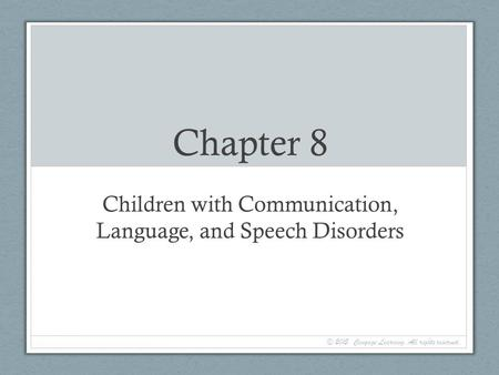 Chapter 8 Children with Communication, Language, and Speech Disorders © 2015. Cengage Learning. All rights reserved.