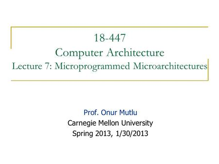 18-447 Computer Architecture Lecture 7: Microprogrammed Microarchitectures Prof. Onur Mutlu Carnegie Mellon University Spring 2013, 1/30/2013.