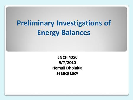 Preliminary Investigations of Energy Balances ENCH 4350 9/7/2010 Hemali Dholakia Jessica Lacy.