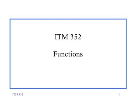 ITM 3521 ITM 352 Functions. ITM 3522 Functions  A function is a named block of code (i.e. within {}'s) that performs a specific set of statements  It.