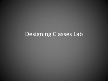 Designing Classes Lab. The object that you brought to class Put it in the basket we will exchange them now.