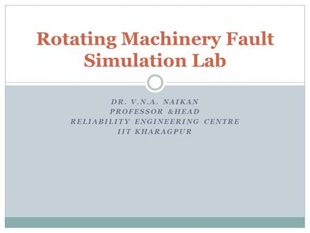DR. V.N.A. NAIKAN PROFESSOR &HEAD RELIABILITY ENGINEERING CENTRE IIT KHARAGPUR Rotating Machinery Fault Simulation Lab.