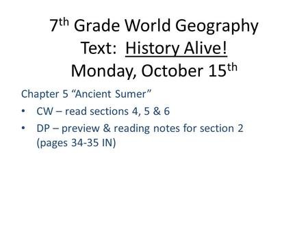 "7 th Grade World Geography Text: History Alive! Monday, October 15 th Chapter 5 ""Ancient Sumer"" CW – read sections 4, 5 & 6 DP – preview & reading notes."