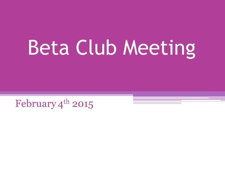 Beta Club Meeting February 4 th 2015. Reminders Have you checked in with your VP of Membership? When you plan to be absent for any reason (excused or.
