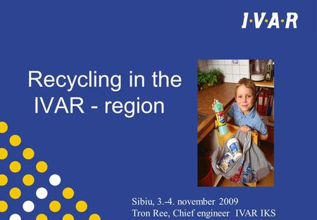 Recycling in the IVAR - region Sibiu, 3.-4. november 2009 Tron Ree, Chief engineer IVAR IKS.