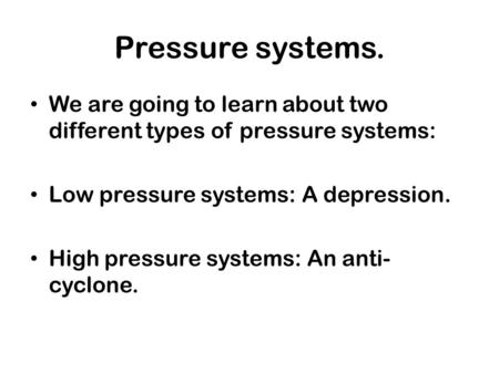 Pressure systems. We are going to learn about two different types of pressure systems: Low pressure systems: A depression. High pressure systems: An anti-