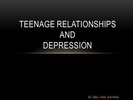 By: Gaby, Katie, and Hailey TEENAGE RELATIONSHIPS AND DEPRESSION.