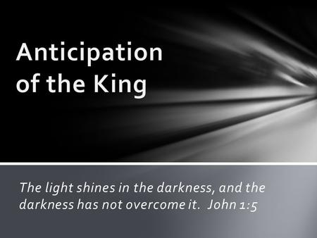 The light shines in the darkness, and the darkness has not overcome it. John 1:5.
