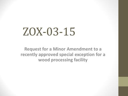 ZOX-03-15 Request for a Minor Amendment to a recently approved special exception for a wood processing facility.