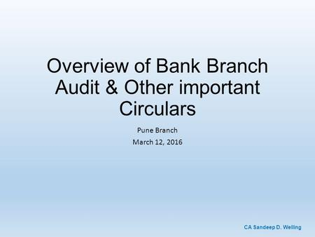 CA Sandeep D. Welling Overview of Bank Branch Audit & Other important Circulars Pune Branch March 12, 2016.