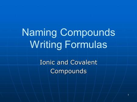 1 Naming Compounds Writing Formulas Ionic and Covalent Compounds.
