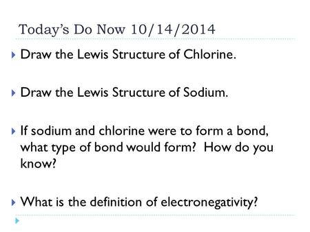 Today's Do Now 10/14/2014 Draw the Lewis Structure of Chlorine.