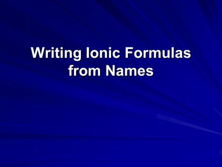 Writing Ionic Formulas from Names. Steps for Writing Ionic Formulas from Names Write the formula for the cation (metal) including the charge Write the.